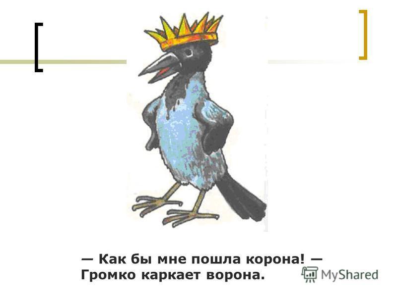 Как бы мне пошла корона! Громко каркает ворона.