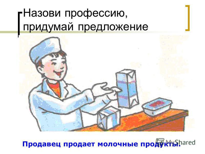 Назови профессию, придумай предложение Продавец продает молочные продукты.