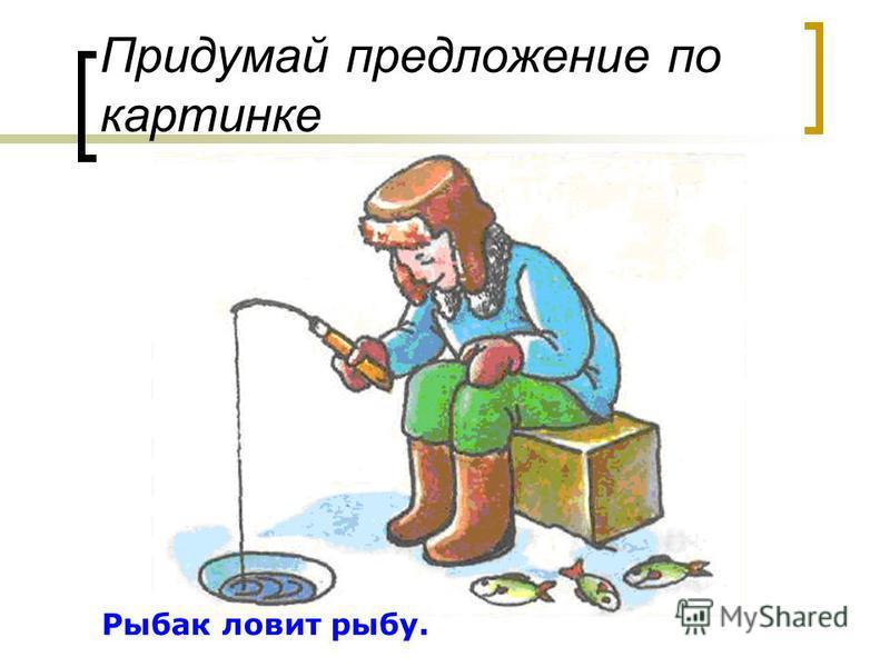 Придумай предложение по картинке Рыбак ловит рыбу.