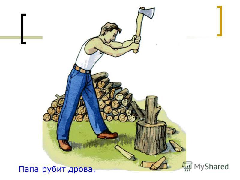 Папа рубит дрова.