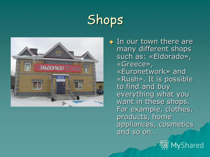 Shops In our town there are many different shops such as: «Eldorado», «Greece», «Euronetwork» and «Rush». It is possible to find and buy everything what you want in these shops. For example, clothes, products, home appliances, cosmetics and so on… In