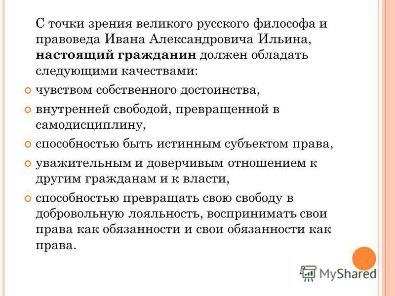С точки зрения великого русского философа и правоведа Ивана Александровича Ильина, настоящий гражданин должен обладать следующими качествами: чувством собственного достоинства, внутренней свободой, превращенной в самодисциплину, способностью быть ист
