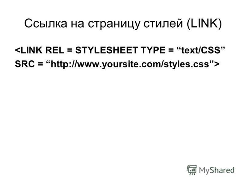 Ссылка на страницу стилей (LINK) <LINK REL = STYLESHEET TYPE = text/CSS SRC = http://www.yoursite.com/styles.css>