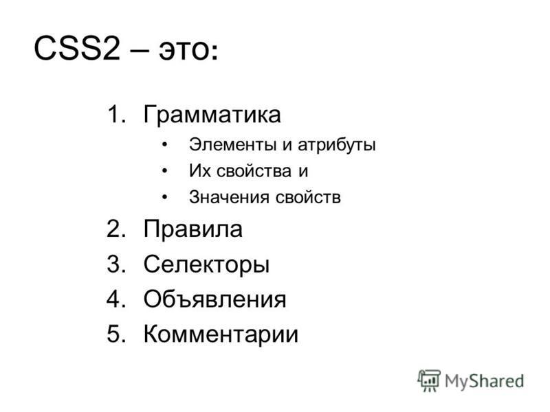 CSS2 – это : 1. Грамматика Элементы и атрибуты Их свойства и Значения свойств 2. Правила 3. Селекторы 4. Объявления 5.Комментарии