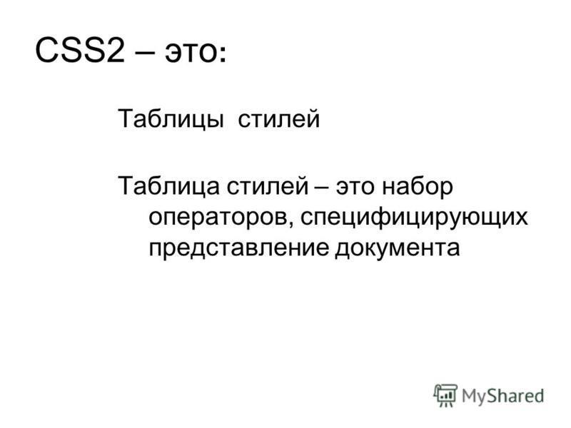 CSS2 – это : Таблицы стилей Таблица стилей – это набор операторов, специфицирующих представление документа