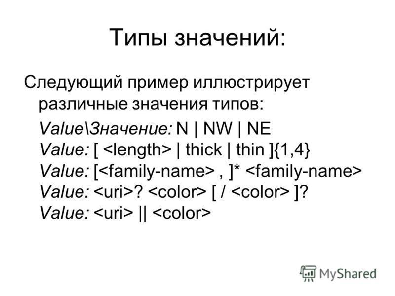 Типы значений: Следующий пример иллюстрирует различные значения типов: Value\Значение: N | NW | NE Value: [ | thick | thin ]{1,4} Value: [, ]* Value: ? [ / ]? Value: ||