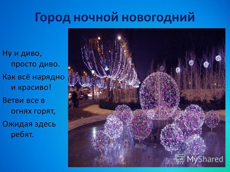 Город ночной новогодний Ну и диво, просто диво. Как всё нарядно и красиво! Ветви все в огнях горят, Ожидая здесь ребят.