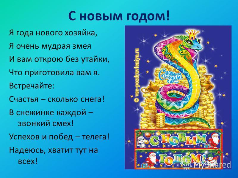 С новым годом! Я года нового хозяйка, Я очень мудрая змея И вам открою без утайки, Что приготовила вам я. Встречайте: Счастья – сколько снега! В снежинке каждой – звонкий смех! Успехов и побед – телега! Надеюсь, хватит тут на всех!