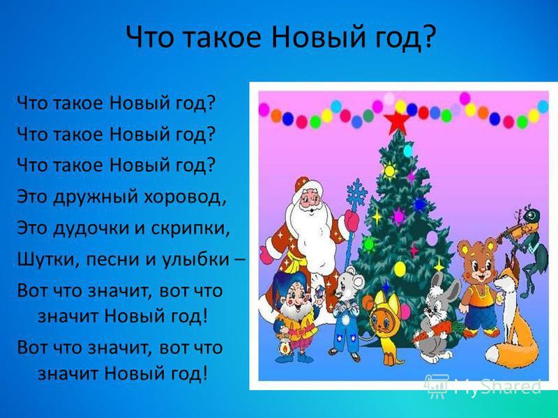 Что такое Новый год? Это дружный хоровод, Это дудочки и скрипки, Шутки, песни и улыбки – Вот что значит, вот что значит Новый год!