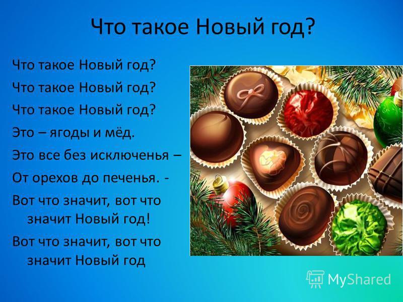 Что такое Новый год? Это – ягоды и мёд. Это все без исключенья – От орехов до печенья. - Вот что значит, вот что значит Новый год! Вот что значит, вот что значит Новый год