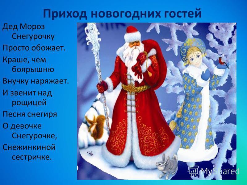 Приход новогодних гостей Дед Мороз Снегурочку Просто обожает. Краше, чем боярышню Внучку наряжает. И звенит над рощицей Песня снегиря О девочке Снегурочке, Снежинкиной сестричке.