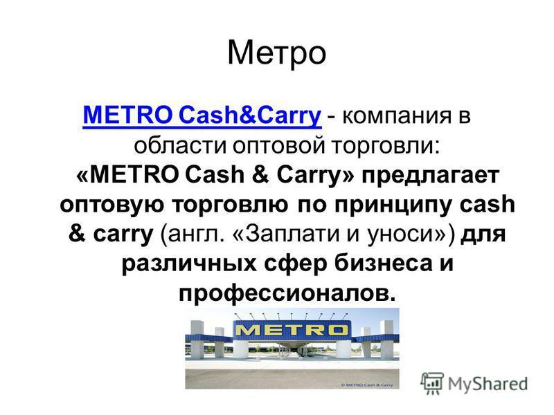 Метро METRO Cash&CarryMETRO Cash&Carry - компания в области оптовой торговли: «METRO Cash & Carry» предлагает оптовую торговлю по принципу cash & carry (англ. «Заплати и уноси») для различных сфер бизнеса и профессионалов.