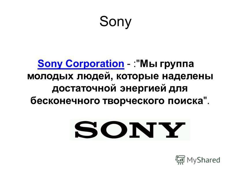 Sony Sony CorporationSony Corporation - :Мы группа молодых людей, которые наделены достаточной энергией для бесконечного творческого поиска.