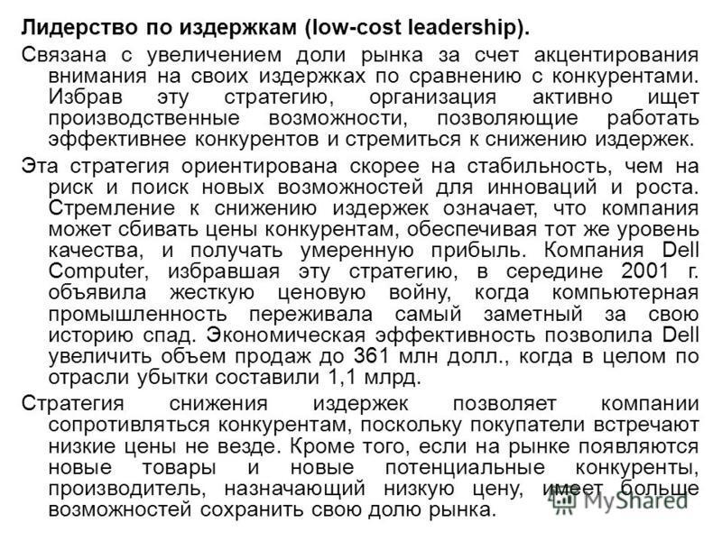 Лидерство по издержкам (low-cost leadership). Связана с увеличением доли рынка за счет акцентирования внимания на своих издержках по сравнению с конкурентами. Избрав эту стратегию, организация активно ищет производственные возможности, позволяющие ра