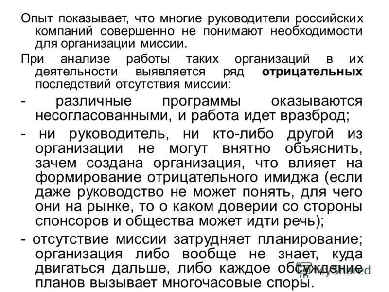 Опыт показывает, что многие руководители российских компаний совершенно не понимают необходимости для организации миссии. При анализе работы таких организаций в их деятельности выявляется ряд отрицательных последствий отсутствия миссии: - различные п