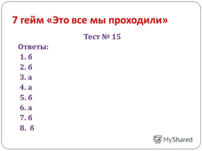 7 гейм « Это все мы проходили » Тест 15 Ответы : 1. б 2. б 3. а 4. а 5. б 6. а 7. б 8. б