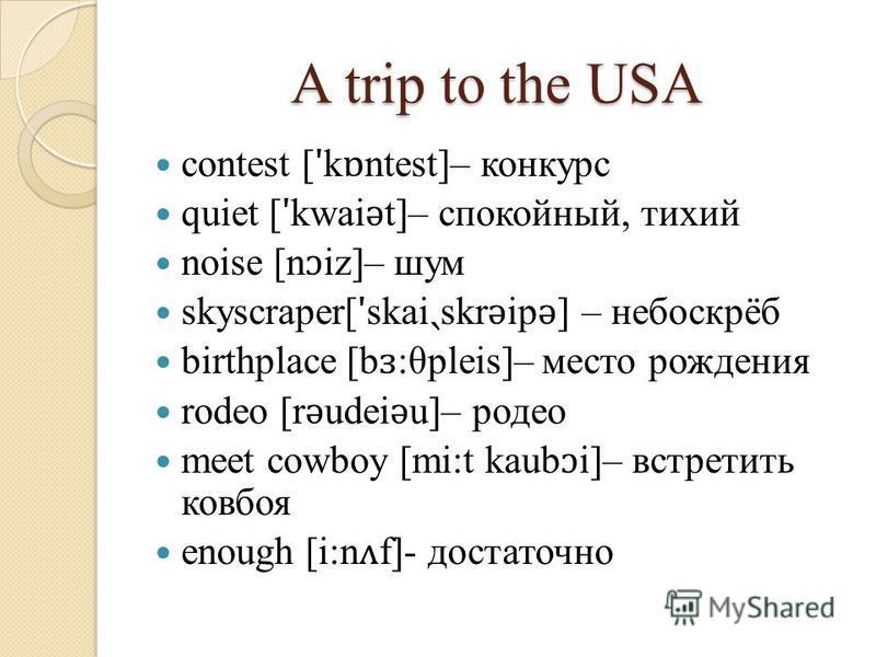 A trip to the USA contest [ ʹ k ɒ ntest]– конкурс quiet [ ʹ kwai ǝ t]– спокойный, тихий noise [n ɔ iz]– шум skyscraper[ ʹ skai ˏ skr ǝ ip ǝ ] – небоскрёб birthplace [b ɜ :θpleis]– место рождения rodeo [r ǝ udei ǝ u]– родео meet cowboy [mi:t kaub ɔ i]