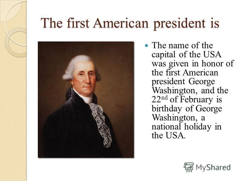 The first American president is The name of the capital of the USA was given in honor of the first American president George Washington, and the 22 nd of February is birthday of George Washington, a national holiday in the USA.