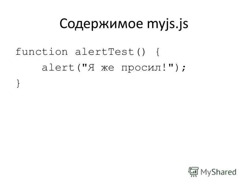 Содержимое myjs.js function alertTest() { alert(Я же просил!); }