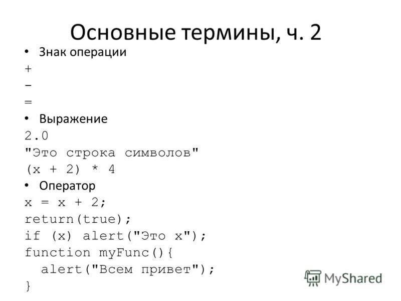 Основные термины, ч. 2 Знак операции + - = Выражение 2.0 Это строка символов (х + 2) * 4 Оператор х = х + 2; return(true); if (х) alert(Это х); function myFunc(){ alert(Всем привет); }