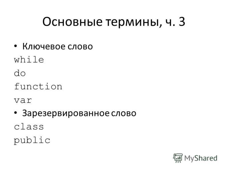 Основные термины, ч. 3 Ключевое слово while do function var Зарезервированное слово class public