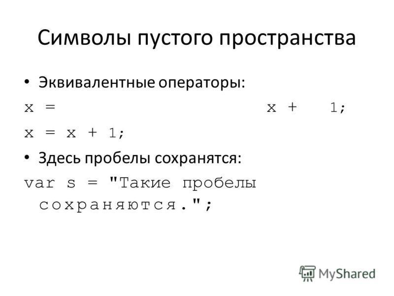 Символы пустого пространства Эквивалентные операторы: х = х + 1; Здесь пробелы сохранятся: var s = Такие пробелы сохраняются.;
