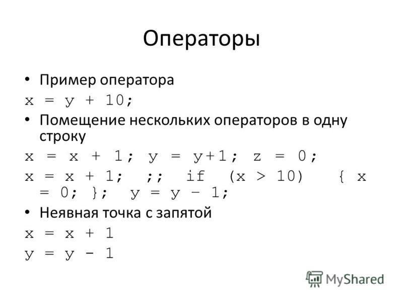Операторы Пример оператора х = у + 10; Помещение нескольких операторов в одну строку х = х + 1; у = у+1; z = 0; х = х + 1; ;; if (х > 10) { х = 0; }; у = у – 1; Неявная точка с запятой х = х + 1 у = у - 1