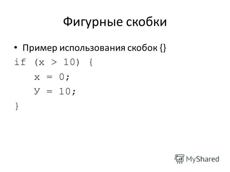 Фигурные скобки Пример использования скобок {} if (х > 10) { х = 0; У = 10; }