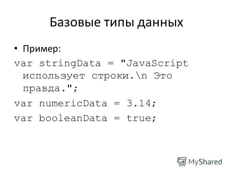 Базовые типы данных Пример: var stringData = JavaScript использует строки.\n Это правда.; var numericData = 3.14; var booleanData = true;