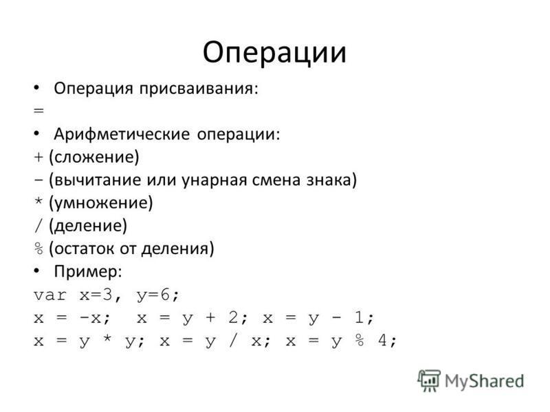 Операции Операция присваивания: = Арифметические операции: + (сложение) - (вычитание или унарная смена знака) * (умножение) / (деление) % (остаток от деления) Пример: var х=3, у=6; х = -х; х = у + 2; х = у - 1; х = у * у; х = у / х; х = у % 4;