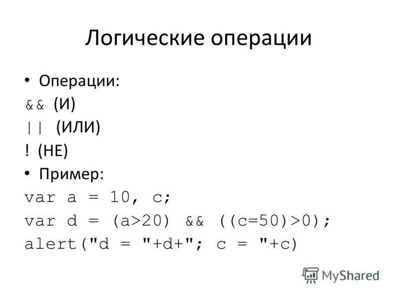 Логические операции Операции: && (И) || (ИЛИ) ! (НЕ) Пример: var a = 10, c; var d = (a>20) && ((c=50)>0); alert(d = +d+; c = +c)