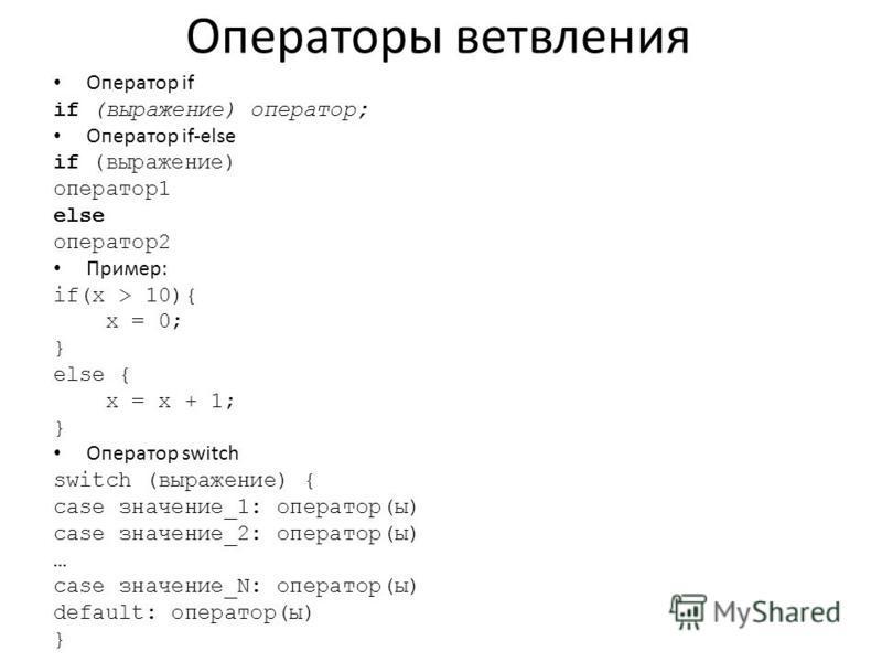 Операторы ветвления Оператор if if (выражение) оператор; Оператор if-else if (выражение) оператор 1 else оператор 2 Пример: if(x > 10){ x = 0; } else { x = x + 1; } Оператор switch switch (выражение) { case значение_1: оператор(ы) case значение_2: оп