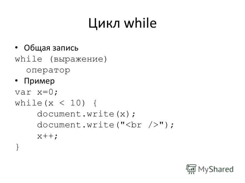 Цикл while Общая запись while (выражение) оператор Пример var x=0; while(x < 10) { document.write(x); document.write( ); x++; }