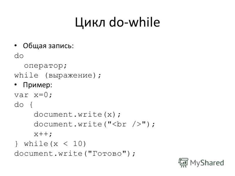 Цикл do-while Общая запись: do оператор; while (выражение); Пример: var x=0; do { document.write(x); document.write( ); x++; } while(x < 10) document.write(Готово);