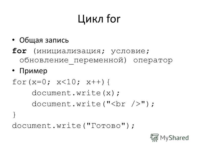 Цикл for Общая запись for (инициализация; условие; обновление_переменной) оператор Пример for(x=0; x<10; x++){ document.write(x); document.write( ); } document.write(Готово);