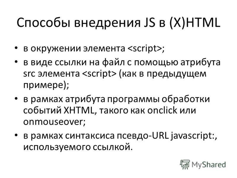 Способы внедрения JS в (X)HTML в окружении элемента ; в виде ссылки на файл с помощью атрибута src элемента (как в предыдущем примере); в рамках атрибута программы обработки событий XHTML, такого как onclick или onmouseover; в рамках синтаксиса псевд