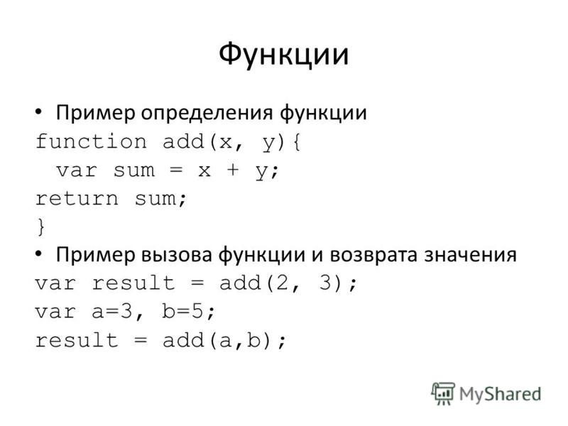 Функции Пример определения функции function add(x, y){ var sum = x + y; return sum; } Пример вызова функции и возврата значения var result = add(2, 3); var a=3, b=5; result = add(a,b);
