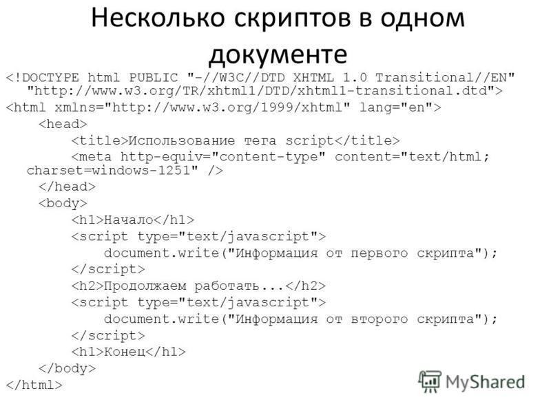 Несколько скриптов в одном документе Использование тега script Начало document.write(Информация от первого скрипта); Продолжаем работать... document.write(Информация от второго скрипта); Конец