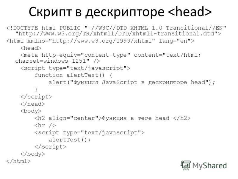 Скрипт в дескрипторе function alertTest() { alert(Функция JavaScript в дескрипторе head); } Функция в теге head alertTest();