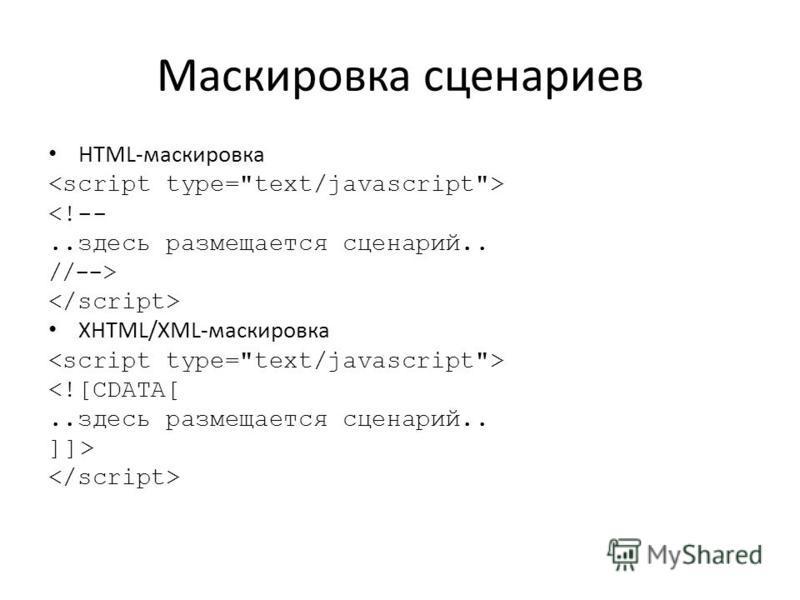 Маскировка сценариев HTML-маскировка <!--..здесь размещается сценарий.. //--> XHTML/XML-маскировка <![СDATA[..здесь размещается сценарий.. ]]>