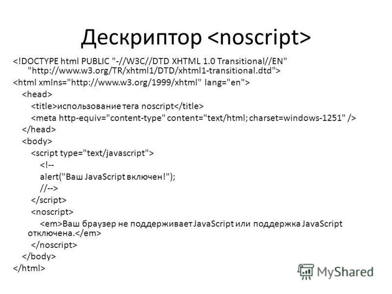 Дескриптор использование тега noscript <!-- alert(Ваш JavaScript включен!); //--> Ваш браузер не поддерживает JavaScript или поддержка JavaScript отключена.