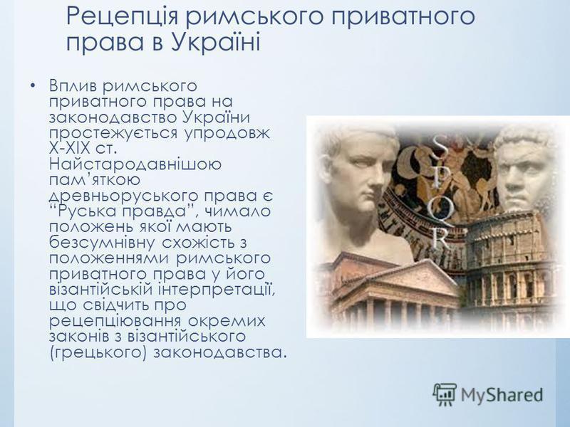 Рецепція римського приватного права в Україні Вплив римського приватного права на законодавство України простежується упродовж Х-XIX ст. Найстародавнішою памяткою древньоруського права є Руська правда, чимало положень якої мають безсумнівну схожість
