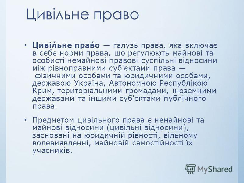 Цивільне право Цивільне право галузь права, яка включає в себе норми права, що регулюють майнові та особисті немайнові правові суспільні відносини між рівноправними суб'єктами права фізичними особами та юридичними особами, державою Україна, Автономно