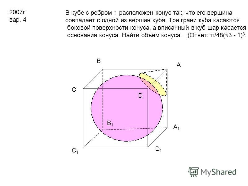 2007 г вар. 4 В кубе с ребром 1 расположен конус так, что его вершина совпадает с одной из вершин куба. Три грани куба касаются боковой поверхности конуса, а вписанный в куб шар касается основания конуса. Найти объем конуса. (Ответ: π/48(3 - 1) 3. D