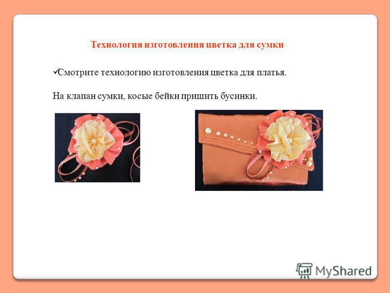 Технология изготовления цветка для сумки Смотрите технологию изготовления цветка для платья. На клапан сумки, косые бейки пришить бусинки.
