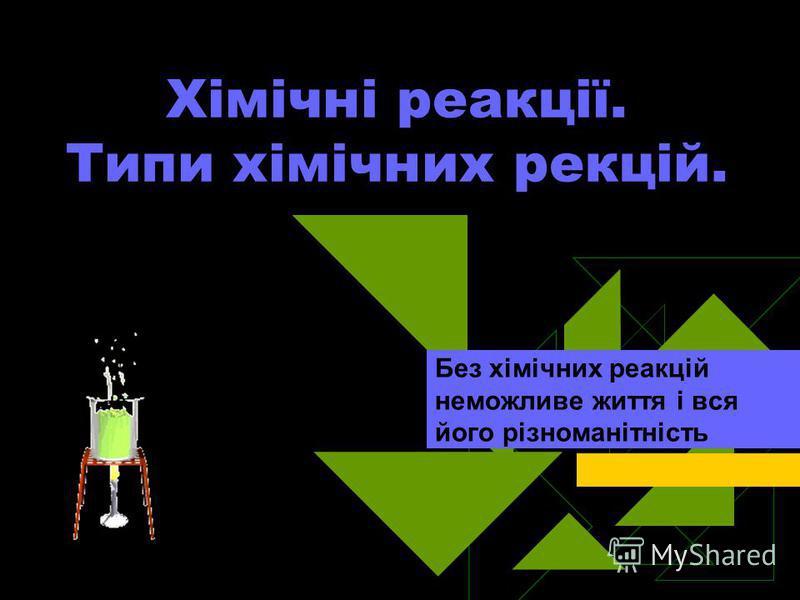 Хімічні реакції. Типи хімічних рекцій. Без хімічних реакцій неможливе життя і вся його різноманітність