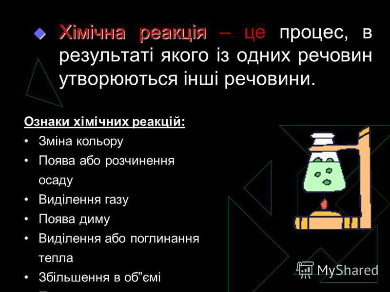Хімічна реакція Хімічна реакція – це процес, в результаті якого із одних речовин утворюються інші речовини. Ознаки хімічних реакцій: Зміна кольору Поява або розчинення осаду Виділення газу Поява диму Виділення або поглинання тепла Збільшення в обємі