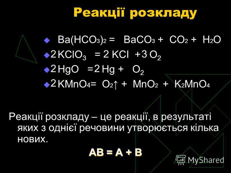Реакції розкладу Реакції розкладу – це реакції, в результаті яких з однієї речовини утворюється кілька нових. АВ = А + В Ba(HCO 3 ) 2 = BaCO 3 + CO 2 + H 2 O KClO 3 = KCI + O 2 HgO = Hg + O 2 KMnO 4 = O 2 + MnO 2 + K 2 MnO 4 3 2 22 22