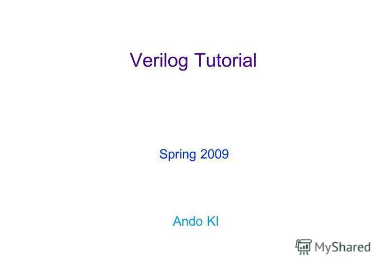 Verilog Tutorial Ando KI Spring 2009