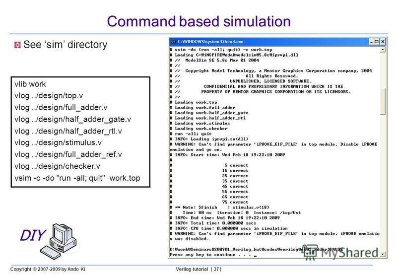 Copyright © 2007-2009 by Ando KiVerilog tutorial ( 37 ) Command based simulation See sim directory vlib work vlog../design/top.v vlog../design/full_adder.v vlog../design/half_adder_gate.v vlog../design/half_adder_rtl.v vlog../design/stimulus.v vlog..